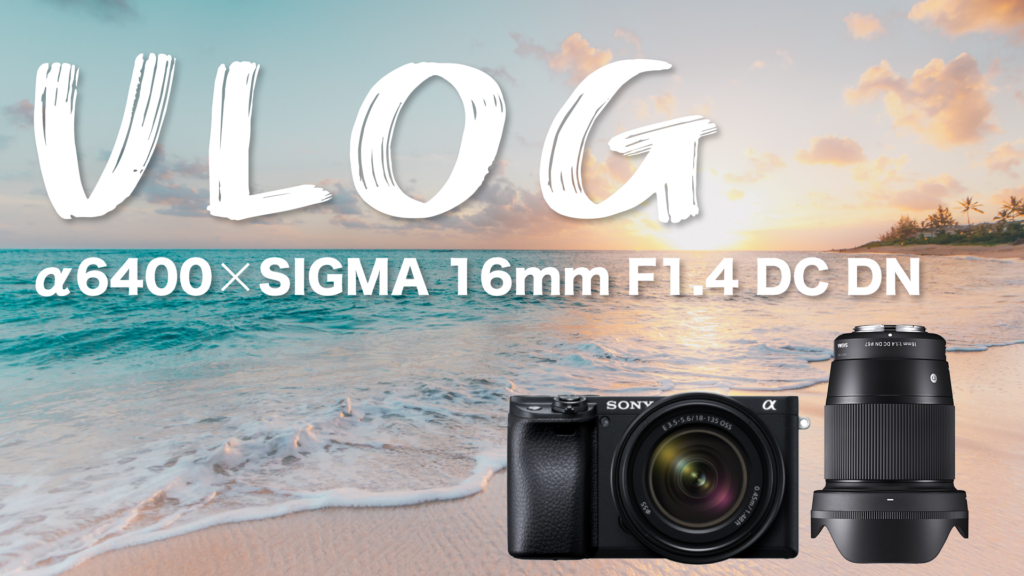 Vlog撮影はα6400+SIGMA 16mm F1.4がオススメ