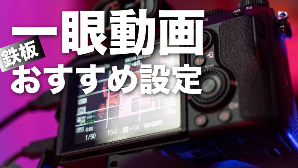 初心者でも絶対に成功する一眼動画のおすすめ設定【SONY/Canon/Nikon対応】